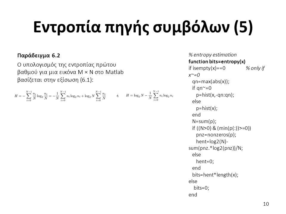Εντροπία πηγής συμβόλων (5) Παράδειγμα 6.2 Ο υπολογισμός της εντροπίας πρώτου βαθμού για μια εικόνα Μ × Ν στο Matlab βασίζεται στην εξίσωση (6.1): 10 % entropy estimation function bits=entropy(x) if isempty(x)==0 % only if x~=0 qn=max(abs(x)); if qn~=0 p=hist(x,-qn:qn); else p=hist(x); end N=sum(p); if ((N>0) & (min(p(:))>=0)) pnz=nonzeros(p); hent=log2(N)- sum(pnz.*log2(pnz))/N; else hent=0; end bits=hent*length(x); else bits=0; end