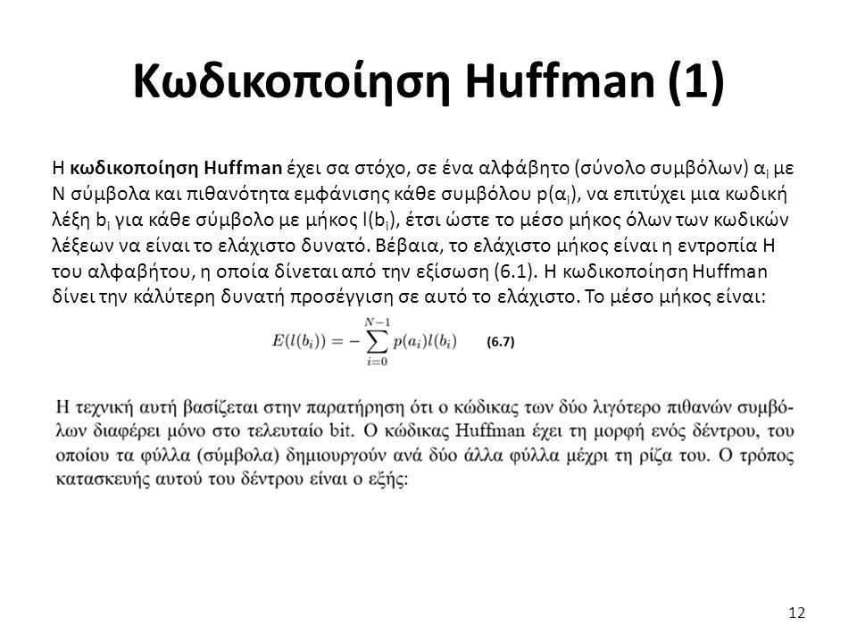 Κωδικοποίηση Huffman (1) Η κωδικοποίηση Huffman έχει σα στόχο, σε ένα αλφάβητο (σύνολο συμβόλων) α i με Ν σύμβολα και πιθανότητα εμφάνισης κάθε συμβόλου p(α i ), να επιτύχει μια κωδική λέξη b i για κάθε σύμβολο με μήκος l(b i ), έτσι ώστε το μέσο μήκος όλων των κωδικών λέξεων να είναι το ελάχιστο δυνατό.