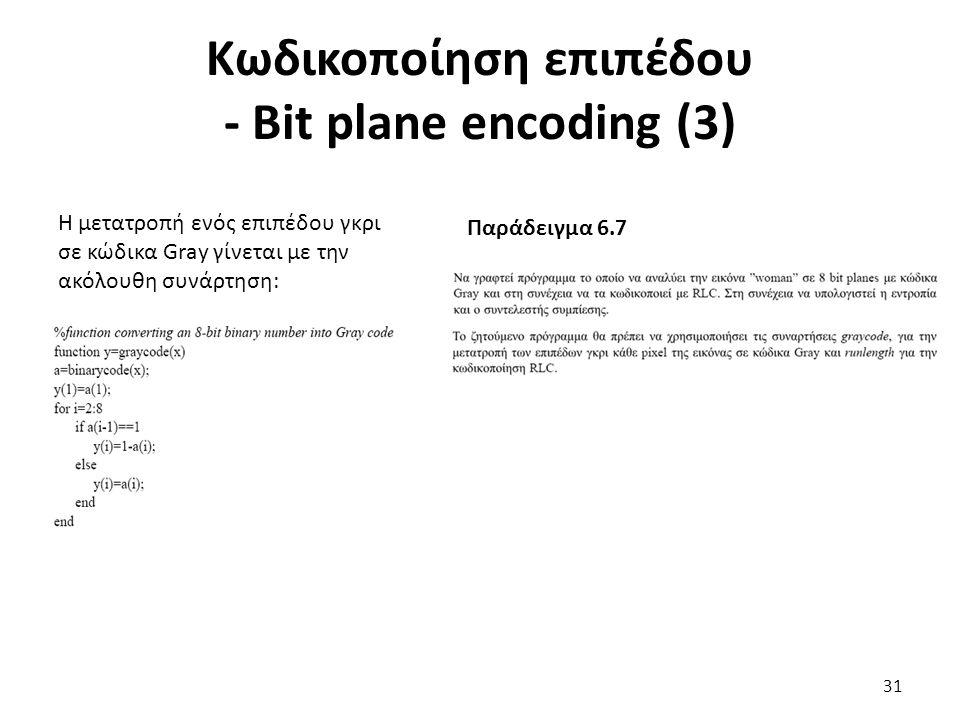 Κωδικοποίηση επιπέδου - Bit plane encoding (3) Η μετατροπή ενός επιπέδου γκρι σε κώδικα Gray γίνεται με την ακόλουθη συνάρτηση: Παράδειγμα 6.7 31