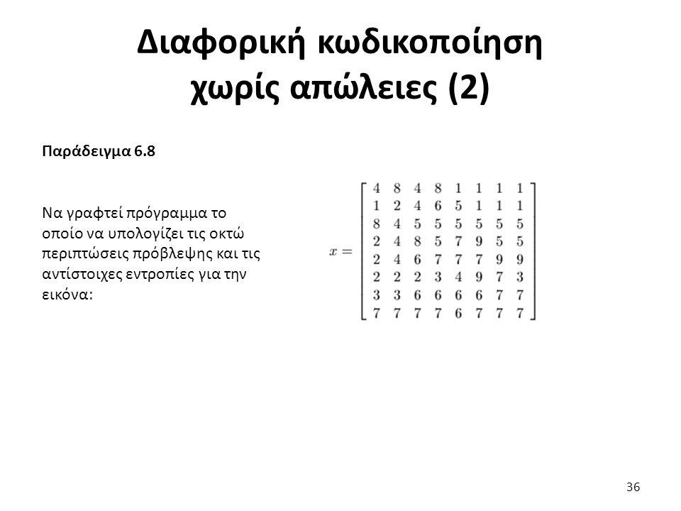 Παράδειγμα 6.8 Να γραφτεί πρόγραμμα το οποίο να υπολογίζει τις οκτώ περιπτώσεις πρόβλεψης και τις αντίστοιχες εντροπίες για την εικόνα: Διαφορική κωδικοποίηση χωρίς απώλειες (2) 36