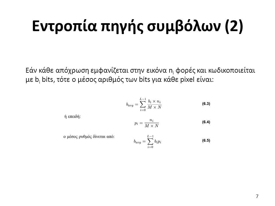 Εντροπία πηγής συμβόλων (3) Παράδειγμα 6.1 Η εντροπία μιας πηγής της οποίας τα σύμβολα είναι ισοπιθανά ή έχουν ομοιόμορφη κατανομή, δηλαδή p i =1/L με i=0,1,…,L-1, δίνεται από την (6.1): Εάν τα σύμβολα της πηγής είναι δύο (π.χ άσπρο με 1-μαύρο με 0) και κάθε σύμβολο έχει πιθανότητα εμφάνισης 50%, τότε Η=1 bit/pixel.