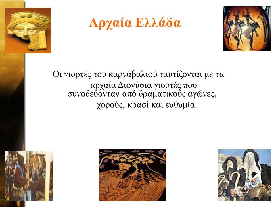 Αρχαία Ελλάδα Οι γιορτές του καρναβαλιού ταυτίζονται με τα αρχαία Διονύσια γιορτές που συνοδεύονταν από δραματικούς αγώνες, χορούς, κρασί και ευθυμία.