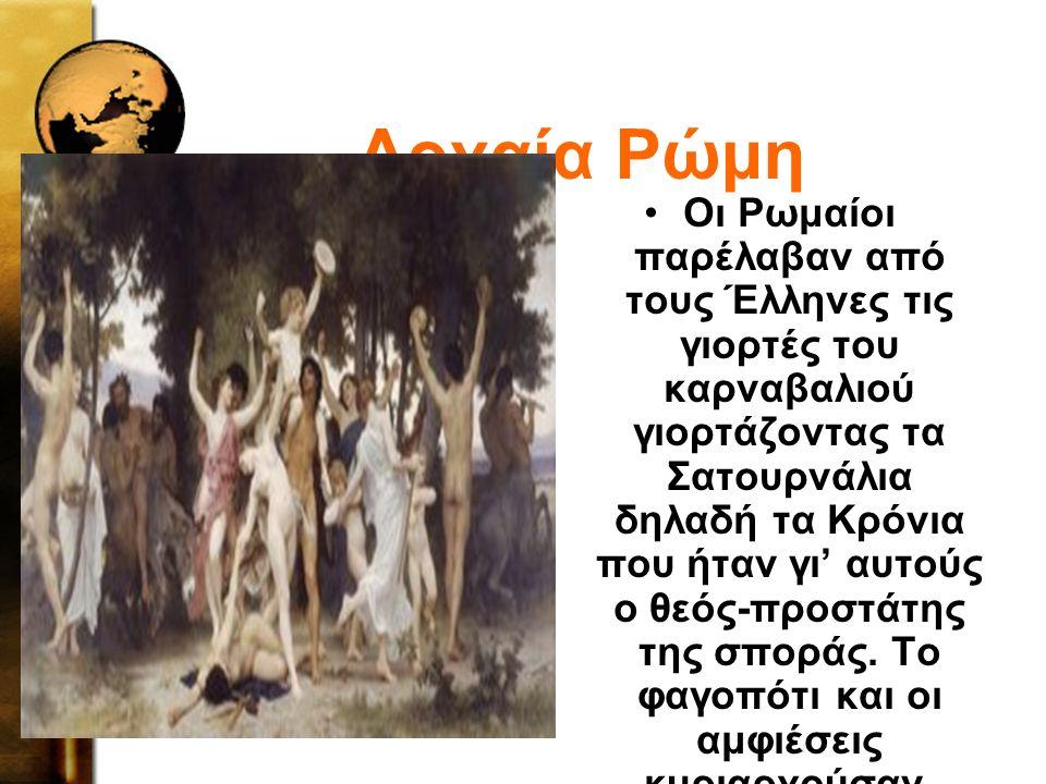 Αρχαία Ρώμη Οι Ρωμαίοι παρέλαβαν από τους Έλληνες τις γιορτές του καρναβαλιού γιορτάζοντας τα Σατουρνάλια δηλαδή τα Κρόνια που ήταν γι' αυτούς ο θεός-προστάτης της σποράς.