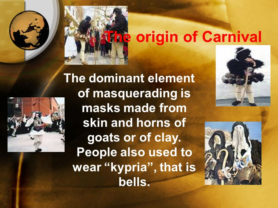 The origin of Carnival The dominant element of masquerading is masks made from skin and horns of goats or of clay.