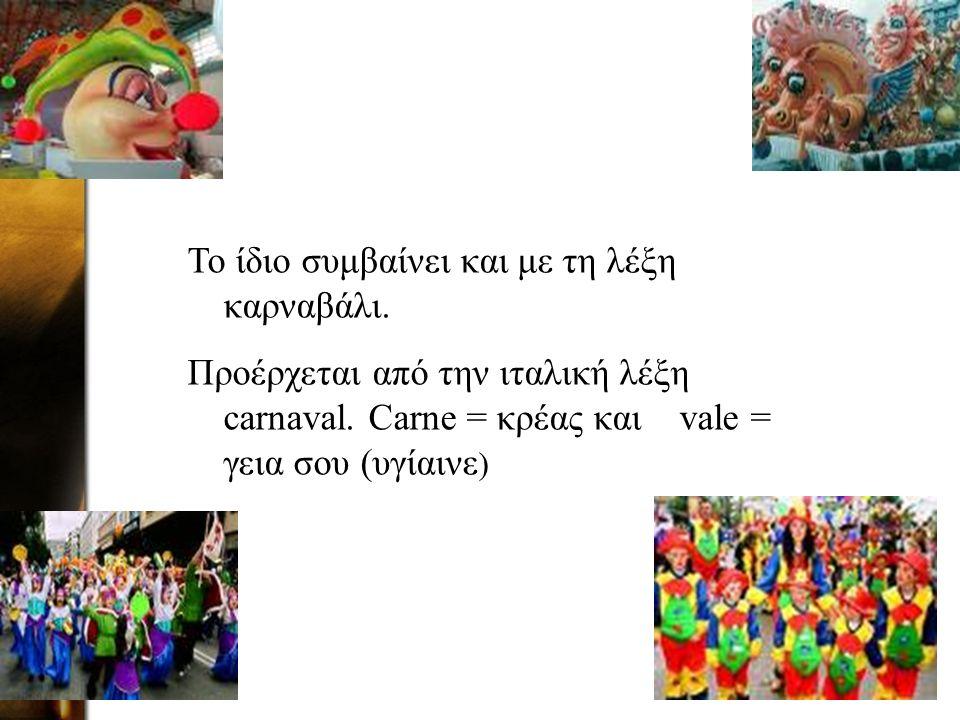 Το ίδιο συμβαίνει και με τη λέξη καρναβάλι. Προέρχεται από την ιταλική λέξη carnaval.