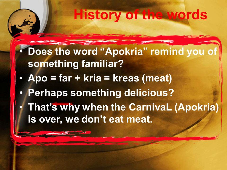 Η ιστορία των λέξεων Σας θυμίζει κάτι η λέξη αποκριά; από = μακριά + κριά = κρέας Κάτι νόστιμο ίσως; Γι'αυτό λοιπόν όταν τελειώσουν οι αποκριές δεν τρώμε κρέας.