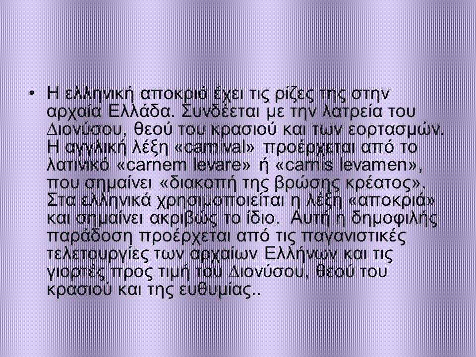 Η ελληνική αποκριά έχει τις ρίζες της στην αρχαία Ελλάδα. Συνδέεται µε την λατρεία του ∆ιονύσου, θεού του κρασιού και των εορτασµών. Η αγγλική λέξη «c