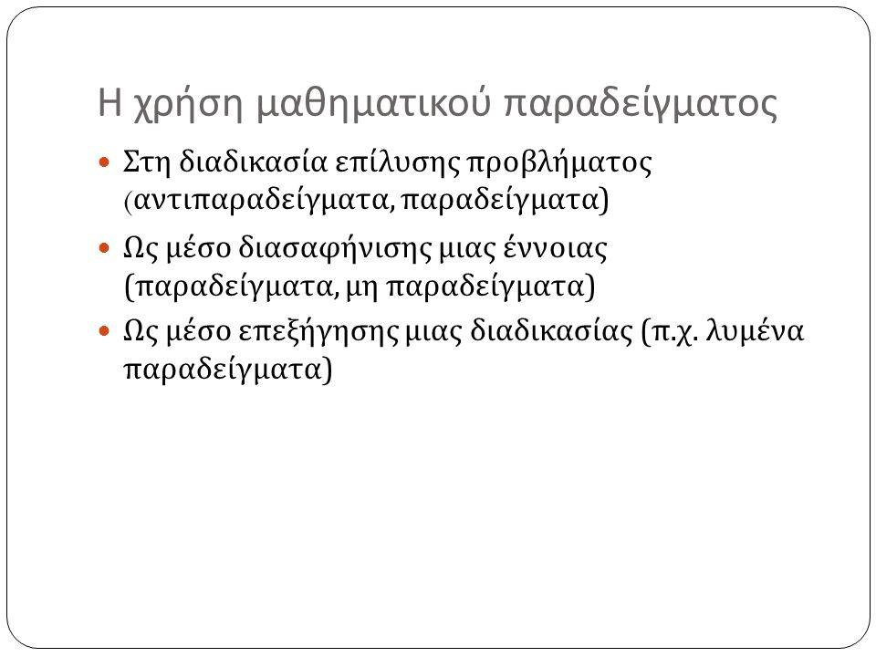 Η χρήση μαθηματικού παραδείγματος Στη διαδικασία επίλυσης προβλήματος ( αντιπαραδείγματα, παραδείγματα ) Ως μέσο διασαφήνισης μιας έννοιας ( παραδείγμ