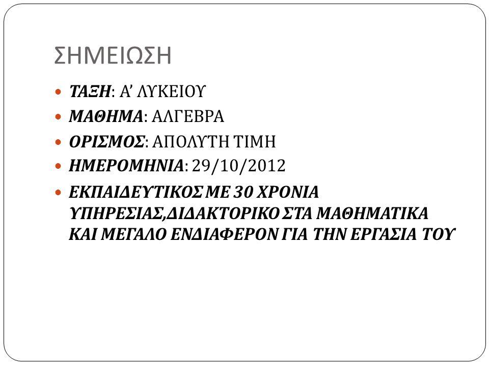 ΣΗΜΕΙΩΣΗ ΤΑΞΗ : Α ' ΛΥΚΕΙΟΥ ΜΑΘΗΜΑ : ΑΛΓΕΒΡΑ ΟΡΙΣΜΟΣ : ΑΠΟΛΥΤΗ ΤΙΜΗ ΗΜΕΡΟΜΗΝΙΑ : 29/10/2012 ΕΚΠΑΙΔΕΥΤΙΚΟΣ ΜΕ 30 ΧΡΟΝΙΑ ΥΠΗΡΕΣΙΑΣ, ΔΙΔΑΚΤΟΡΙΚΟ ΣΤΑ ΜΑΘΗ