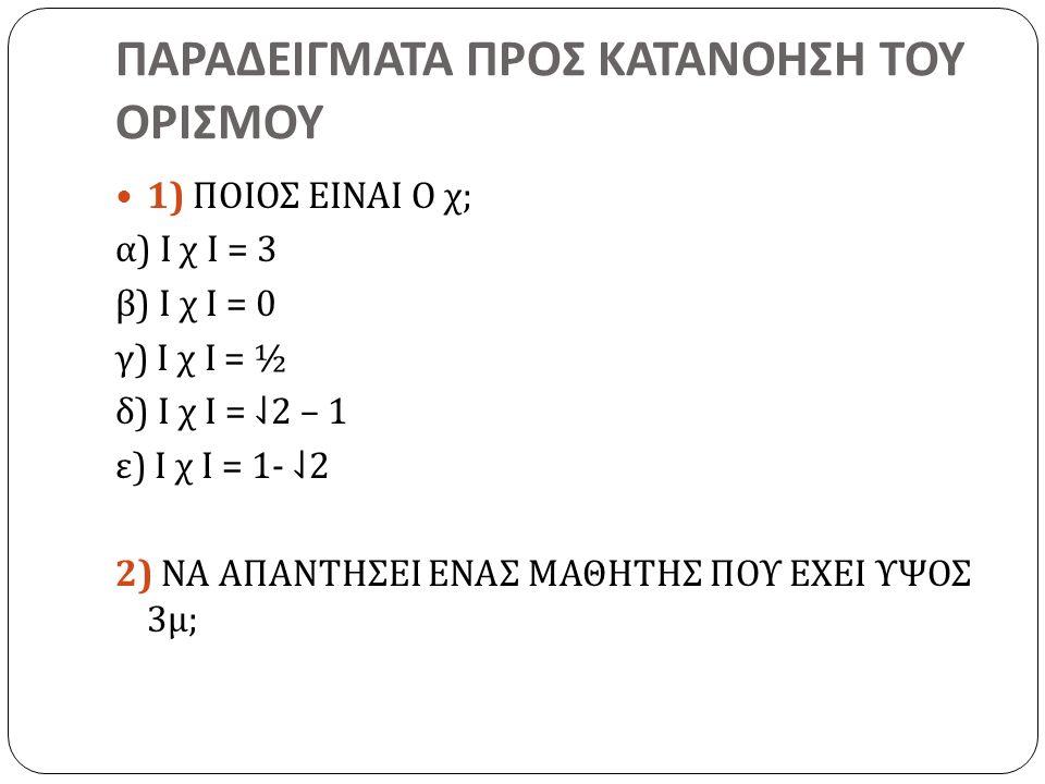 ΠΑΡΑΔΕΙΓΜΑΤΑ ΠΡΟΣ ΚΑΤΑΝΟΗΣΗ ΤΟΥ ΟΡΙΣΜΟΥ 1) ΠΟΙΟΣ ΕΙΝΑΙ Ο χ ; α ) Ι χ Ι = 3 β ) Ι χ Ι = 0 γ ) Ι χ Ι = ½ δ ) Ι χ Ι = ⇃ 2 – 1 ε ) Ι χ Ι = 1- ⇃ 2 2) ΝΑ ΑΠ