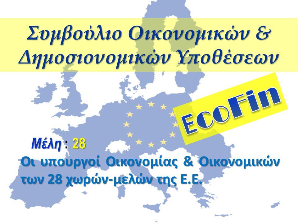 Συμβούλιο Οικονομικών & Δημοσιονομικών Υποθέσεων Μέλη 28 Μέλη : 28 Οι υπουργοί Οικονομίας & Οικονομικών των 28 χωρών-μελών της Ε.Ε.