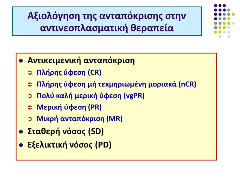 Αξιολόγηση της ανταπόκρισης στην αντινεοπλασματική θεραπεία Αντικειμενική ανταπόκριση  Πλήρης ύφεση (CR)  Πλήρης ύφεση μή τεκμηριωμένη μοριακά (nCR)  Πολύ καλή μερική ύφεση (vgPR)  Μερική ύφεση (PR)  Μικρή ανταπόκριση (MR) Σταθερή νόσος (SD) Εξελικτική νόσος (PD)