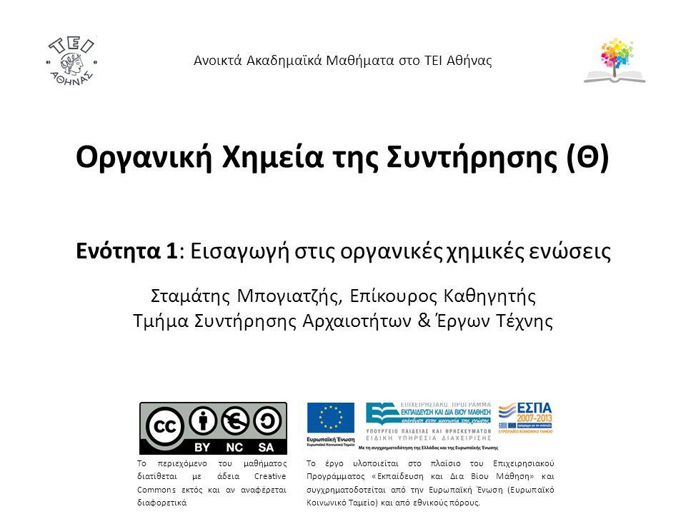 Οργανική Χημεία της Συντήρησης (Θ) Ενότητα 1: Εισαγωγή στις οργανικές χημικές ενώσεις Σταμάτης Μπογιατζής, Επίκουρος Καθηγητής Τμήμα Συντήρησης Αρχαιοτήτων & Έργων Τέχνης Ανοικτά Ακαδημαϊκά Μαθήματα στο ΤΕΙ Αθήνας Το περιεχόμενο του μαθήματος διατίθεται με άδεια Creative Commons εκτός και αν αναφέρεται διαφορετικά Το έργο υλοποιείται στο πλαίσιο του Επιχειρησιακού Προγράμματος «Εκπαίδευση και Δια Βίου Μάθηση» και συγχρηματοδοτείται από την Ευρωπαϊκή Ένωση (Ευρωπαϊκό Κοινωνικό Ταμείο) και από εθνικούς πόρους.