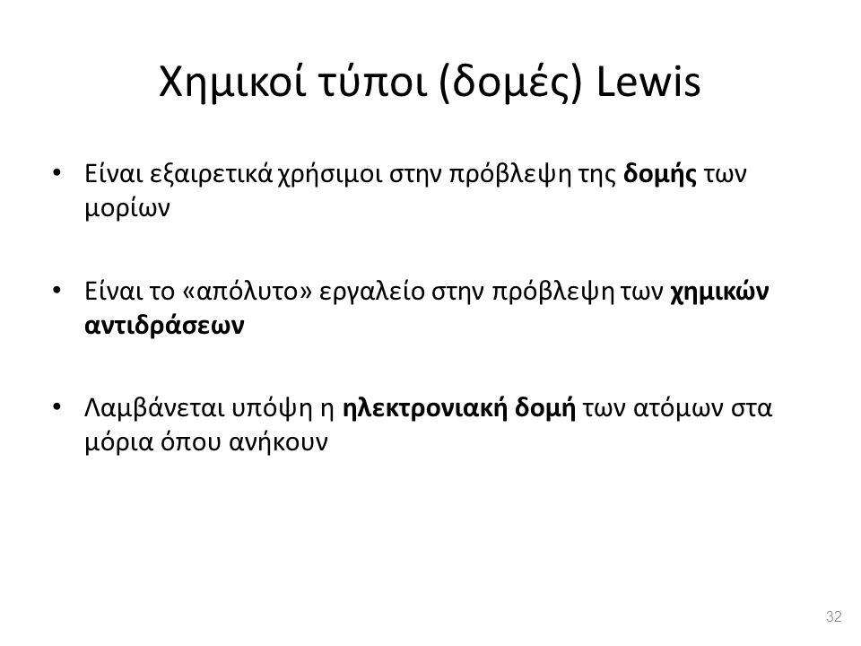Χημικοί τύποι (δομές) Lewis Είναι εξαιρετικά χρήσιμοι στην πρόβλεψη της δομής των μορίων Είναι το «απόλυτο» εργαλείο στην πρόβλεψη των χημικών αντιδράσεων Λαμβάνεται υπόψη η ηλεκτρονιακή δομή των ατόμων στα μόρια όπου ανήκουν 32