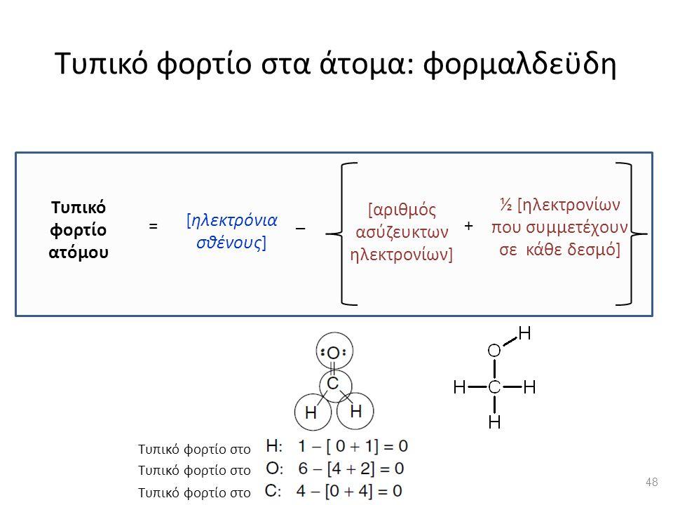 Τυπικό φορτίο στα άτομα: φορμαλδεϋδη [αριθμός ασύζευκτων ηλεκτρονίων] ½ [ηλεκτρονίων που συμμετέχουν σε κάθε δεσμό] Τυπικό φορτίο ατόμου [ηλεκτρόνια σθένους] = _ + Τυπικό φορτίο στο 48