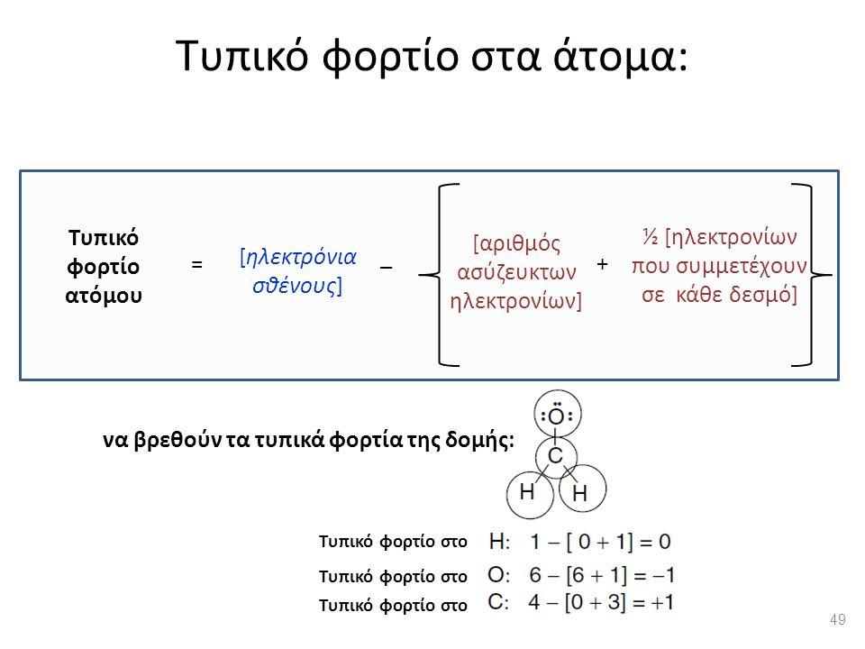 Τυπικό φορτίο στα άτομα: [αριθμός ασύζευκτων ηλεκτρονίων] ½ [ηλεκτρονίων που συμμετέχουν σε κάθε δεσμό] Τυπικό φορτίο ατόμου [ηλεκτρόνια σθένους] = _ + Τυπικό φορτίο στο να βρεθούν τα τυπικά φορτία της δομής: 49