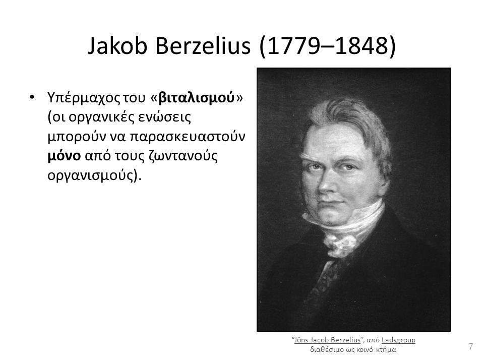 Jakob Berzelius (1779–1848) Υπέρμαχος του «βιταλισμού» (οι οργανικές ενώσεις μπορούν να παρασκευαστούν μόνο από τους ζωντανούς οργανισμούς).