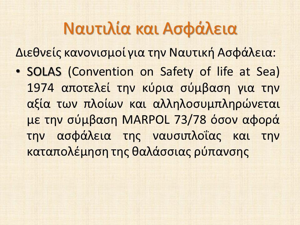 Ναυτιλία και Ασφάλεια Διεθνείς κανονισμοί για την Ναυτική Ασφάλεια: SOLAS SOLAS (Convention on Safety of life at Sea) 1974 αποτελεί την κύρια σύμβαση για την αξία των πλοίων και αλληλοσυμπληρώνεται με την σύμβαση MARPOL 73/78 όσον αφορά την ασφάλεια της ναυσιπλοΐας και την καταπολέμηση της θαλάσσιας ρύπανσης