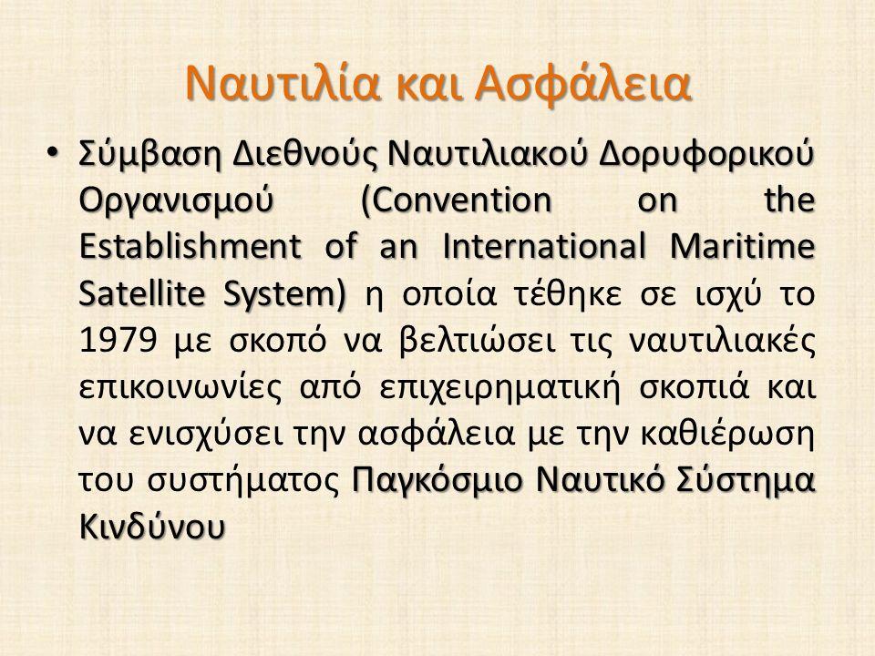 Ναυτιλία και Ασφάλεια Σύμβαση Διεθνούς Ναυτιλιακού Δορυφορικού Οργανισμού (Convention on the Establishment of an International Maritime Satellite System) Παγκόσμιο Ναυτικό Σύστημα Κινδύνου Σύμβαση Διεθνούς Ναυτιλιακού Δορυφορικού Οργανισμού (Convention on the Establishment of an International Maritime Satellite System) η οποία τέθηκε σε ισχύ το 1979 με σκοπό να βελτιώσει τις ναυτιλιακές επικοινωνίες από επιχειρηματική σκοπιά και να ενισχύσει την ασφάλεια με την καθιέρωση του συστήματος Παγκόσμιο Ναυτικό Σύστημα Κινδύνου