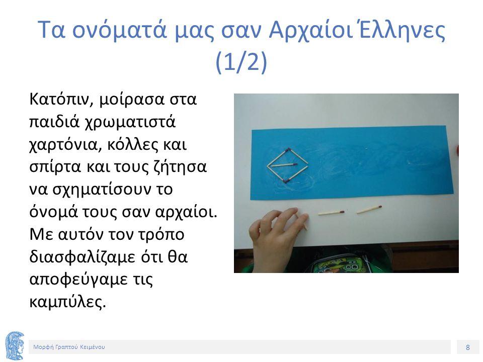 8 Μορφή Γραπτού Κειμένου Τα ονόματά μας σαν Αρχαίοι Έλληνες (1/2) Κατόπιν, μοίρασα στα παιδιά χρωματιστά χαρτόνια, κόλλες και σπίρτα και τους ζήτησα να σχηματίσουν το όνομά τους σαν αρχαίοι.