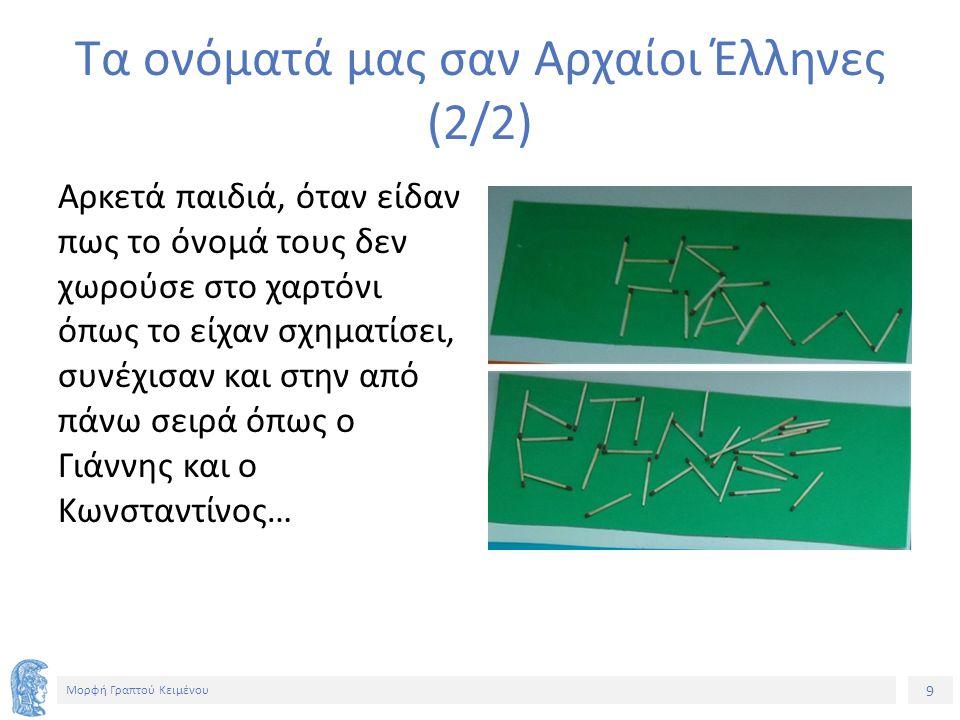 9 Μορφή Γραπτού Κειμένου Τα ονόματά μας σαν Αρχαίοι Έλληνες (2/2) Αρκετά παιδιά, όταν είδαν πως το όνομά τους δεν χωρούσε στο χαρτόνι όπως το είχαν σχηματίσει, συνέχισαν και στην από πάνω σειρά όπως ο Γιάννης και ο Κωνσταντίνος…