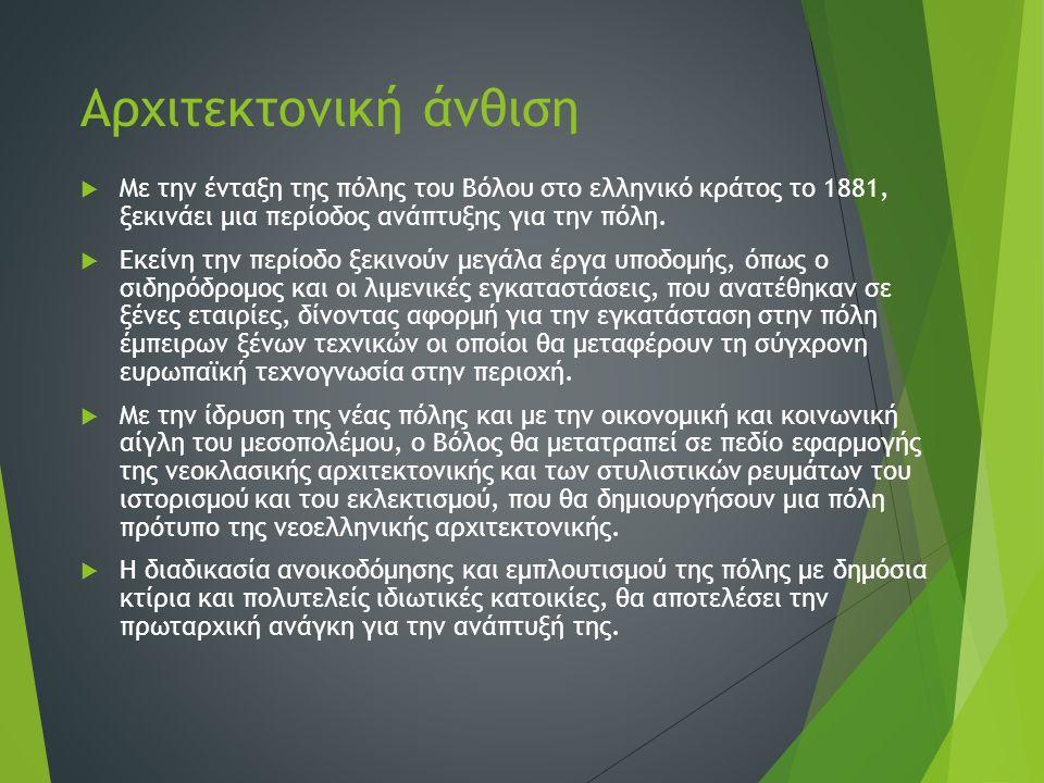 Αρχιτεκτονική άνθιση  Με την ένταξη της πόλης του Βόλου στο ελληνικό κράτος το 1881, ξεκινάει μια περίοδος ανάπτυξης για την πόλη.  Εκείνη την περίο
