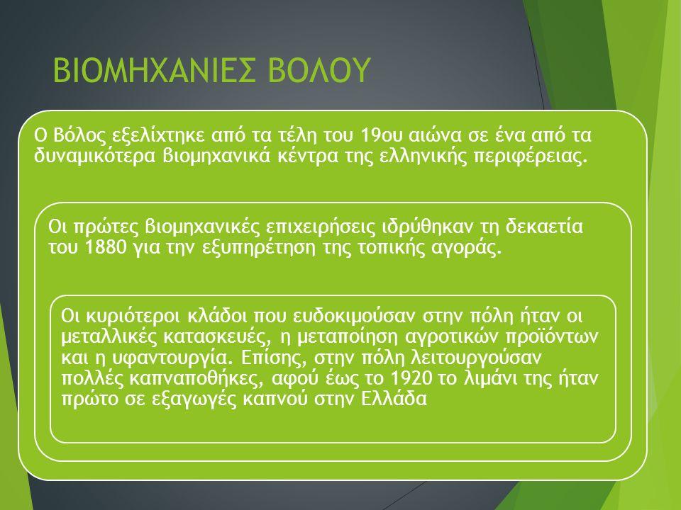 ΒΙΟΜΗΧΑΝΙΕΣ ΒΟΛΟΥ Ο Βόλος εξελίχτηκε από τα τέλη του 19ου αιώνα σε ένα από τα δυναμικότερα βιομηχανικά κέντρα της ελληνικής περιφέρειας. Οι πρώτες βιο