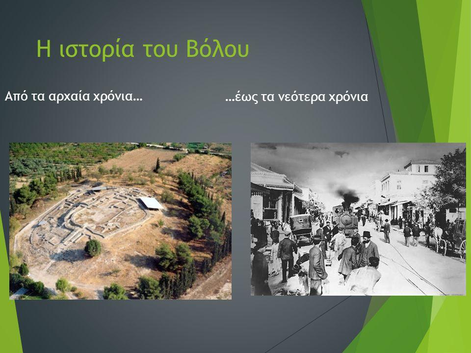 Αρχαία χρόνια Η ευρύτερη περιοχή του Βόλου συγκεντρώνει μερικές από τις σημαντικότερες νεολιθικές θέσεις ολόκληρης της Βαλκανικής χερσονήσου.