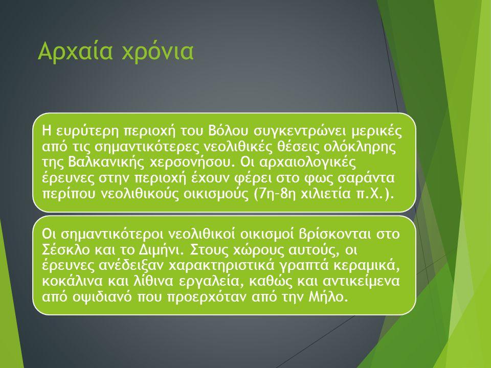 Αρχαία χρόνια Η ευρύτερη περιοχή του Βόλου συγκεντρώνει μερικές από τις σημαντικότερες νεολιθικές θέσεις ολόκληρης της Βαλκανικής χερσονήσου. Οι αρχαι