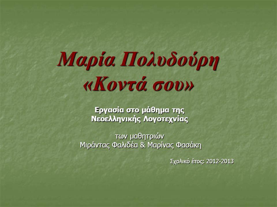 Μαρία Πολυδούρη «Κοντά σου» Εργασία στο μάθημα της Νεοελληνικής Λογοτεχνίας των μαθητριών Μιράντας Φαλιδέα & Μαρίνας Φασάκη Μιράντας Φαλιδέα & Μαρίνας Φασάκη Σχολικό έτος: 2012-2013