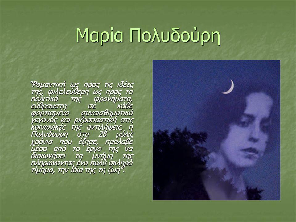 Μαρία Πολυδούρη Ρομαντική ως προς τις ιδέες της, φιλελεύθερη ως προς τα πολιτικά της φρονήματα, εύθραυστη σε κάθε φορτισμένο συναισθηματικά γεγονός και ριζοσπαστική στις κοινωνικές της αντιλήψεις, η Πολυδούρη στα 28 μόλις χρόνια που έζησε, πρόλαβε μέσα από το έργο της να διαιωνήσει τη μνήμη της πληρώνοντας ένα πολύ σκληρό τίμημα, την ίδια της τη ζωή .