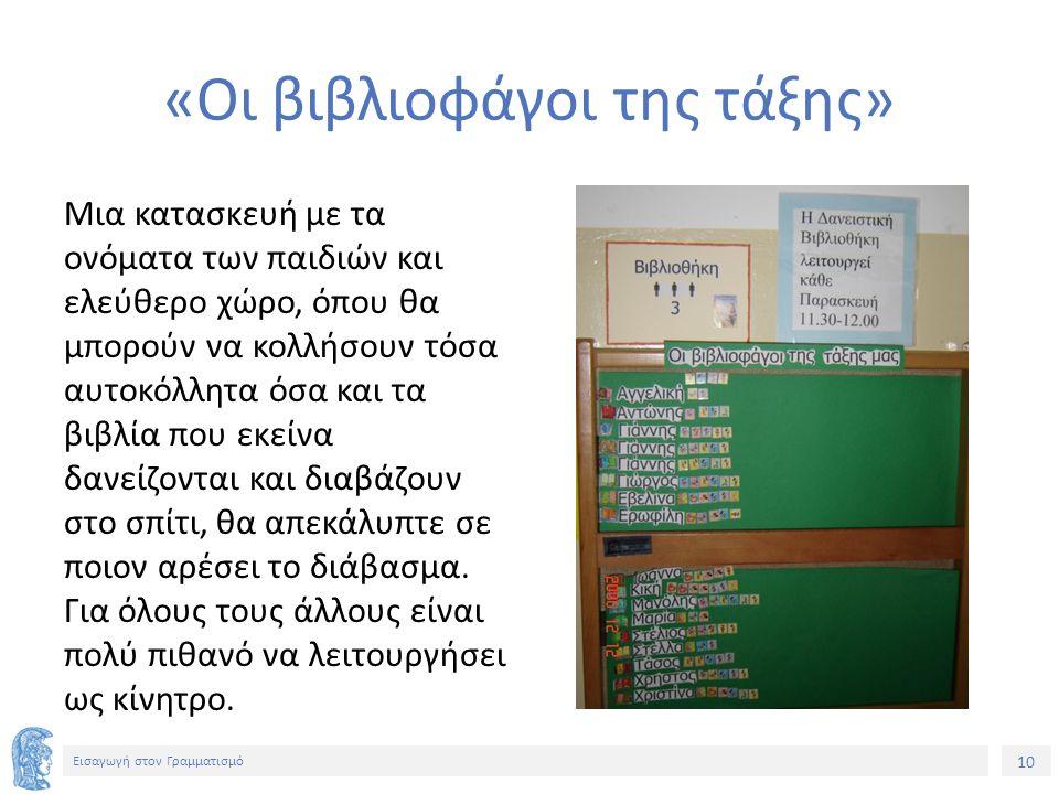 10 Εισαγωγή στον Γραμματισμό «Οι βιβλιοφάγοι της τάξης» Μια κατασκευή με τα ονόματα των παιδιών και ελεύθερο χώρο, όπου θα μπορούν να κολλήσουν τόσα αυτοκόλλητα όσα και τα βιβλία που εκείνα δανείζονται και διαβάζουν στο σπίτι, θα απεκάλυπτε σε ποιον αρέσει το διάβασμα.
