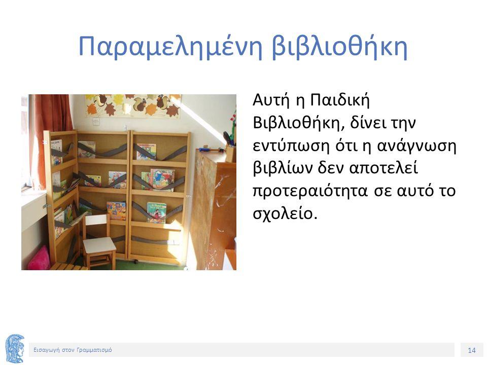14 Εισαγωγή στον Γραμματισμό Παραμελημένη βιβλιοθήκη Αυτή η Παιδική Βιβλιοθήκη, δίνει την εντύπωση ότι η ανάγνωση βιβλίων δεν αποτελεί προτεραιότητα σε αυτό το σχολείο.