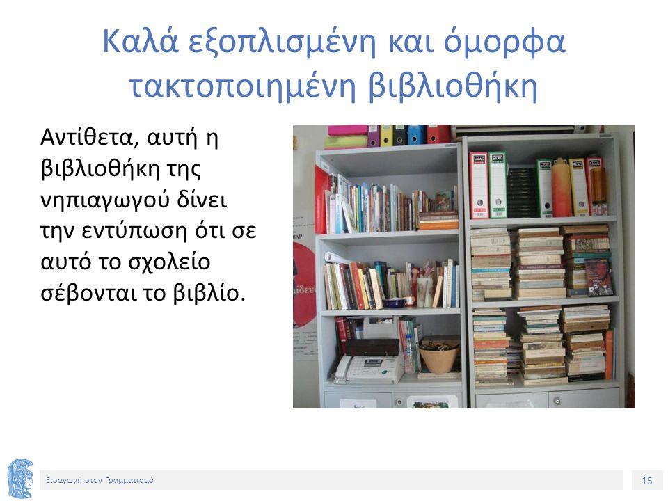 15 Εισαγωγή στον Γραμματισμό Καλά εξοπλισμένη και όμορφα τακτοποιημένη βιβλιοθήκη Αντίθετα, αυτή η βιβλιοθήκη της νηπιαγωγού δίνει την εντύπωση ότι σε αυτό το σχολείο σέβονται το βιβλίο.