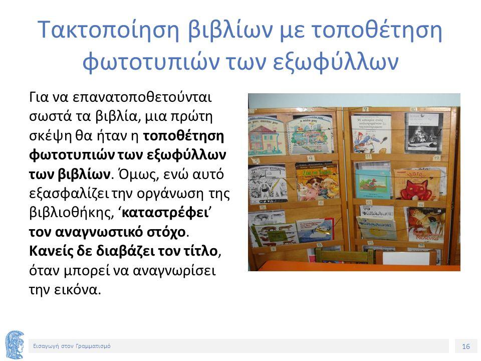 16 Εισαγωγή στον Γραμματισμό Τακτοποίηση βιβλίων με τοποθέτηση φωτοτυπιών των εξωφύλλων Για να επανατοποθετούνται σωστά τα βιβλία, μια πρώτη σκέψη θα ήταν η τοποθέτηση φωτοτυπιών των εξωφύλλων των βιβλίων.