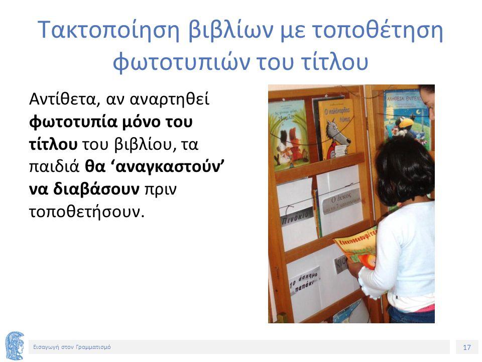 17 Εισαγωγή στον Γραμματισμό Τακτοποίηση βιβλίων με τοποθέτηση φωτοτυπιών του τίτλου Αντίθετα, αν αναρτηθεί φωτοτυπία μόνο του τίτλου του βιβλίου, τα παιδιά θα 'αναγκαστούν' να διαβάσουν πριν τοποθετήσουν.
