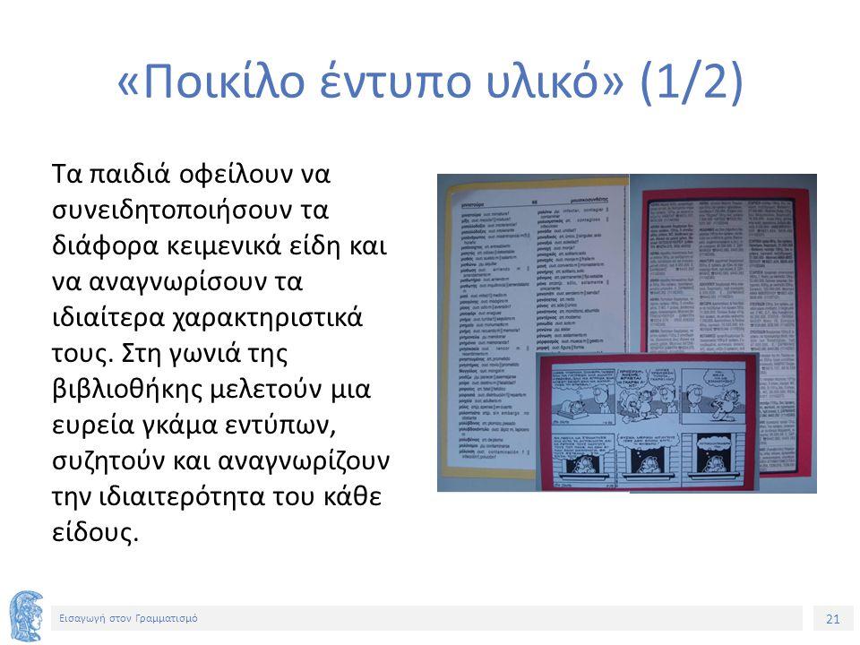 21 Εισαγωγή στον Γραμματισμό «Ποικίλο έντυπο υλικό» (1/2) Τα παιδιά οφείλουν να συνειδητοποιήσουν τα διάφορα κειμενικά είδη και να αναγνωρίσουν τα ιδιαίτερα χαρακτηριστικά τους.