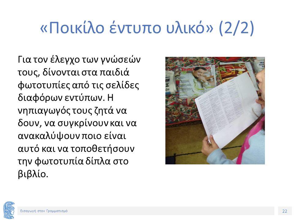 22 Εισαγωγή στον Γραμματισμό «Ποικίλο έντυπο υλικό» (2/2) Για τον έλεγχο των γνώσεών τους, δίνονται στα παιδιά φωτοτυπίες από τις σελίδες διαφόρων εντύπων.