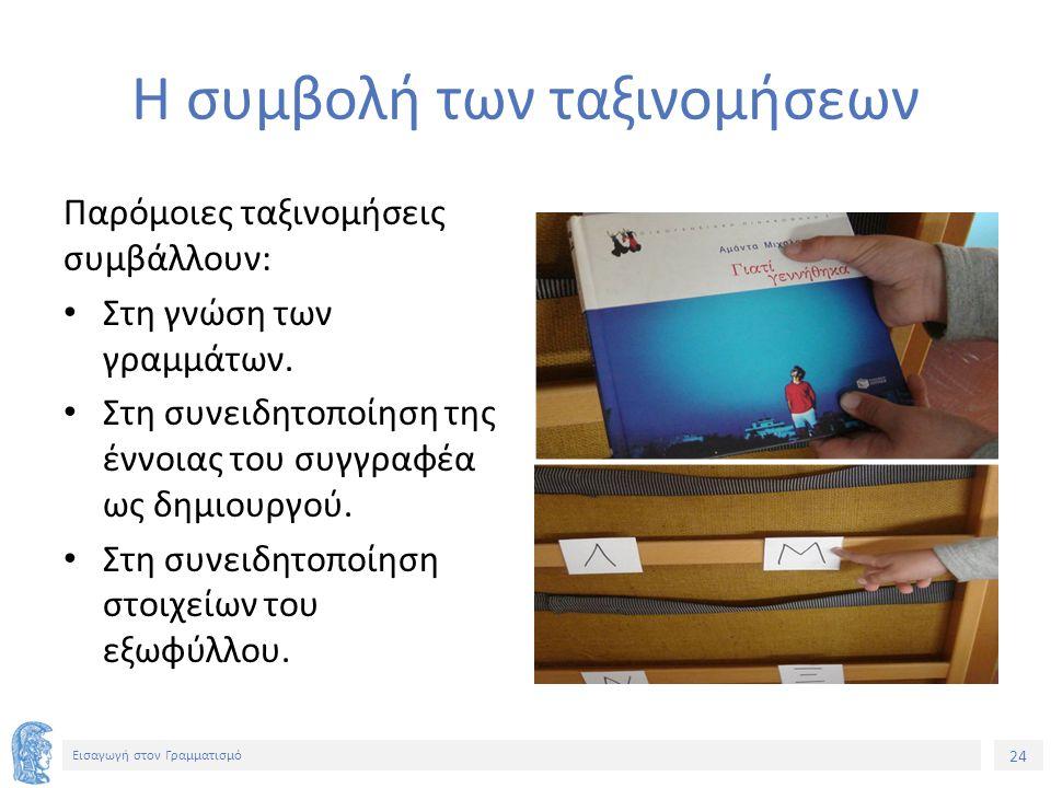 24 Εισαγωγή στον Γραμματισμό Η συμβολή των ταξινομήσεων Παρόμοιες ταξινομήσεις συμβάλλουν: Στη γνώση των γραμμάτων.