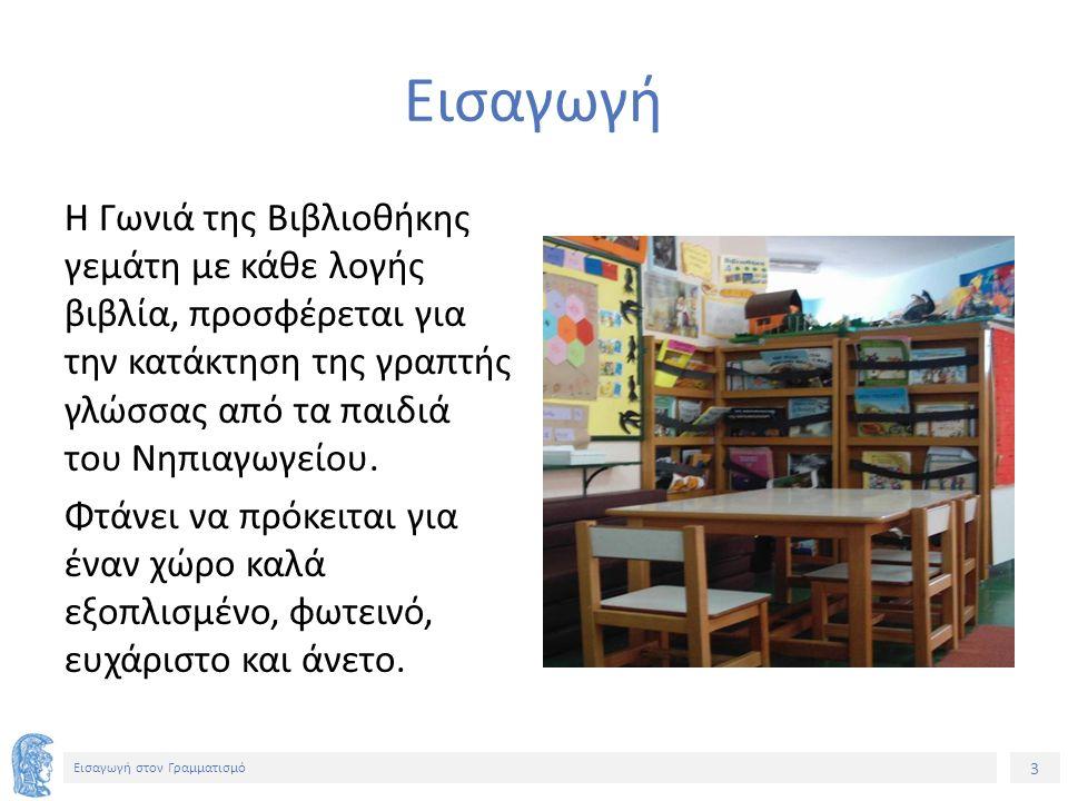 3 Εισαγωγή στον Γραμματισμό Εισαγωγή H Γωνιά της Βιβλιοθήκης γεμάτη με κάθε λογής βιβλία, προσφέρεται για την κατάκτηση της γραπτής γλώσσας από τα παιδιά του Νηπιαγωγείου.