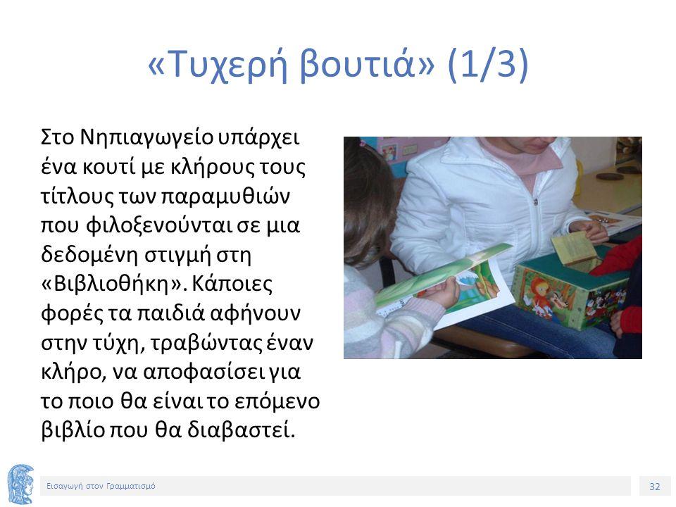 32 Εισαγωγή στον Γραμματισμό «Τυχερή βουτιά» (1/3) Στο Νηπιαγωγείο υπάρχει ένα κουτί με κλήρους τους τίτλους των παραμυθιών που φιλοξενούνται σε μια δεδομένη στιγμή στη «Βιβλιοθήκη».