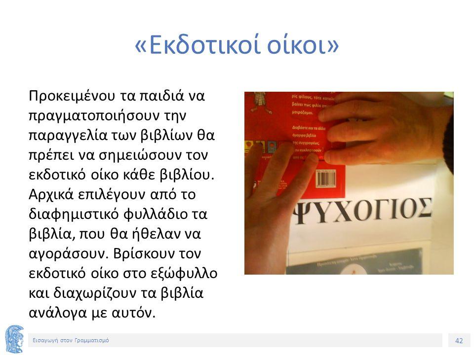 42 Εισαγωγή στον Γραμματισμό «Εκδοτικοί οίκοι» Προκειμένου τα παιδιά να πραγματοποιήσουν την παραγγελία των βιβλίων θα πρέπει να σημειώσουν τον εκδοτικό οίκο κάθε βιβλίου.