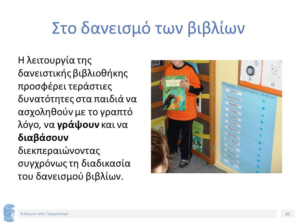 45 Εισαγωγή στον Γραμματισμό Στο δανεισμό των βιβλίων Η λειτουργία της δανειστικής βιβλιοθήκης προσφέρει τεράστιες δυνατότητες στα παιδιά να ασχοληθούν με το γραπτό λόγο, να γράψουν και να διαβάσουν διεκπεραιώνοντας συγχρόνως τη διαδικασία του δανεισμού βιβλίων.