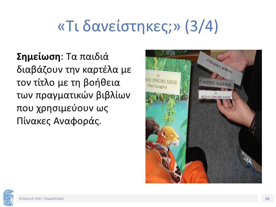 48 Εισαγωγή στον Γραμματισμό «Τι δανείστηκες;» (3/4) Σημείωση: Τα παιδιά διαβάζουν την καρτέλα με τον τίτλο με τη βοήθεια των πραγματικών βιβλίων που χρησιμεύουν ως Πίνακες Αναφοράς.