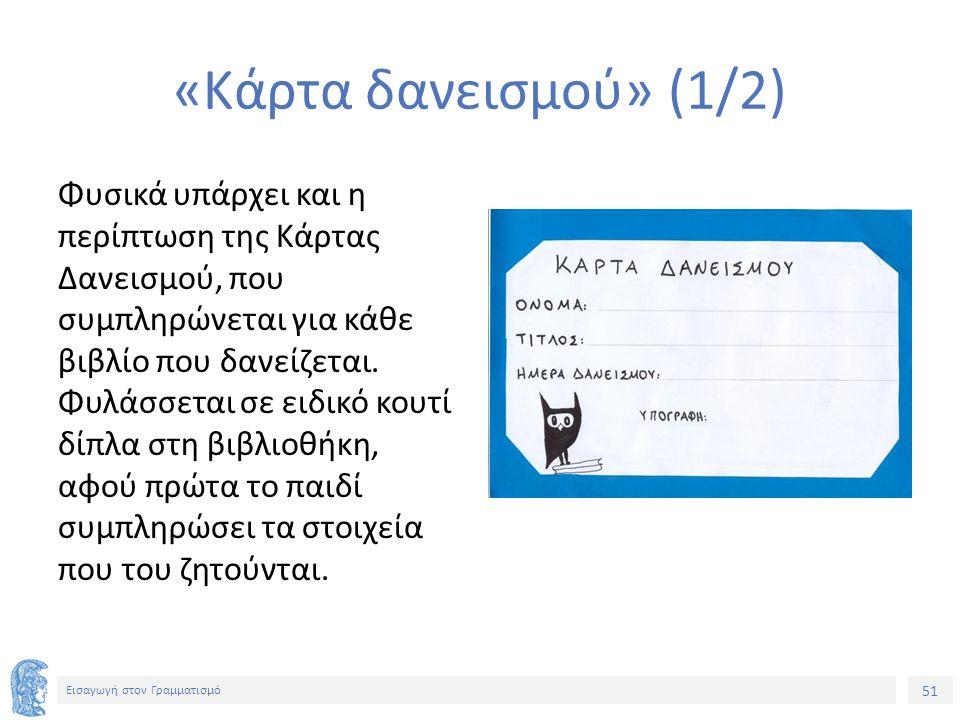 51 Εισαγωγή στον Γραμματισμό «Κάρτα δανεισμού» (1/2) Φυσικά υπάρχει και η περίπτωση της Κάρτας Δανεισμού, που συμπληρώνεται για κάθε βιβλίο που δανείζεται.