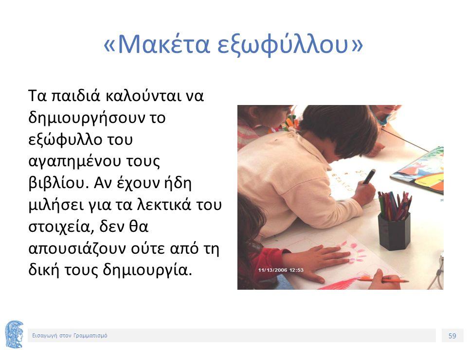 59 Εισαγωγή στον Γραμματισμό «Μακέτα εξωφύλλου» Τα παιδιά καλούνται να δημιουργήσουν το εξώφυλλο του αγαπημένου τους βιβλίου.