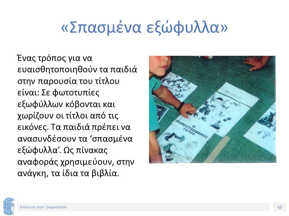 60 Εισαγωγή στον Γραμματισμό «Σπασμένα εξώφυλλα» Ένας τρόπος για να ευαισθητοποιηθούν τα παιδιά στην παρουσία του τίτλου είναι: Σε φωτοτυπίες εξωφύλλων κόβονται και χωρίζουν οι τίτλοι από τις εικόνες.
