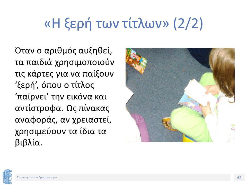 62 Εισαγωγή στον Γραμματισμό «Η ξερή των τίτλων» (2/2) Όταν ο αριθμός αυξηθεί, τα παιδιά χρησιμοποιούν τις κάρτες για να παίξουν 'ξερή', όπου ο τίτλος 'παίρνει' την εικόνα και αντίστροφα.