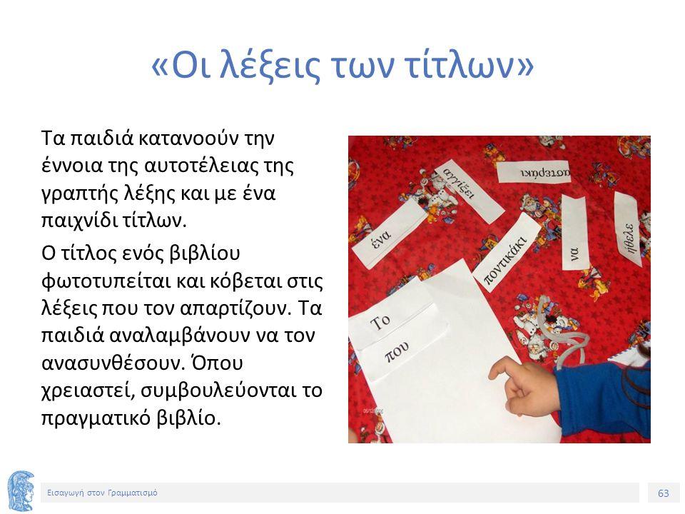 63 Εισαγωγή στον Γραμματισμό «Οι λέξεις των τίτλων» Τα παιδιά κατανοούν την έννοια της αυτοτέλειας της γραπτής λέξης και με ένα παιχνίδι τίτλων.