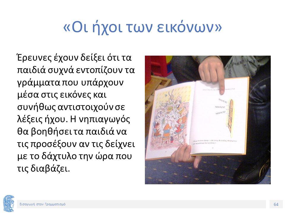 64 Εισαγωγή στον Γραμματισμό «Οι ήχοι των εικόνων» Έρευνες έχουν δείξει ότι τα παιδιά συχνά εντοπίζουν τα γράμματα που υπάρχουν μέσα στις εικόνες και συνήθως αντιστοιχούν σε λέξεις ήχου.